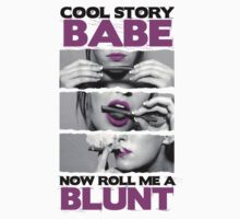 Cool story Babe Now roll me a blunt by daleos