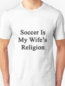 Soccer Is My Wife's Religion  Unisex T-Shirt