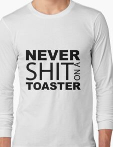 Never shit on a Toaster Long Sleeve T-Shirt
