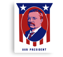 Teddy Roosevelt -- Our President  Canvas Print