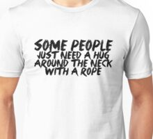 Some people just need a hug.. around the neck... with a rope Unisex T-Shirt