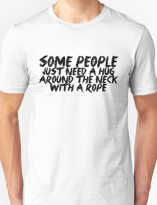 Some people just need a hug.. around the neck... with a rope T-Shirt