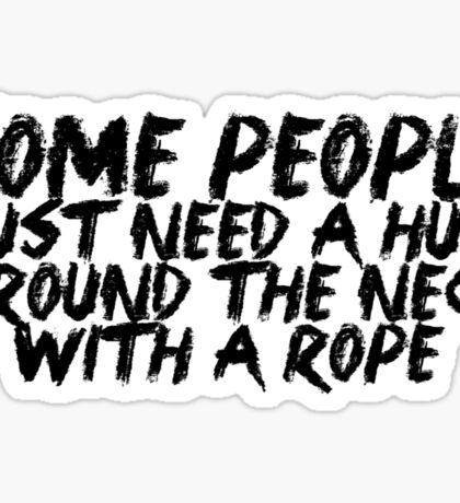 Some people just need a hug.. around the neck... with a rope Sticker