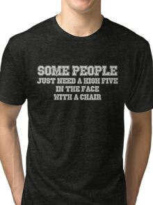 Some people just need a high five in the face with a chair Tri-blend T-Shirt