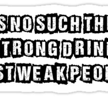 There is no such thing as a strong drink just weak people Sticker