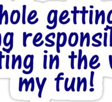 The whole getting older and being responsible thing is getting in the way of my fun Sticker