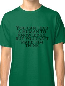 You can lead a human to knowledge but you can't make him think Classic T-Shirt