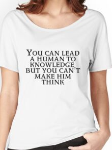You can lead a human to knowledge but you can't make him think Women's Relaxed Fit T-Shirt