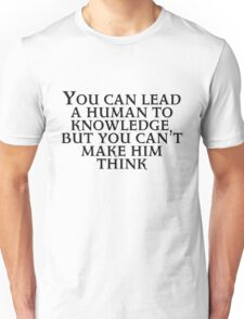 You can lead a human to knowledge but you can't make him think Unisex T-Shirt