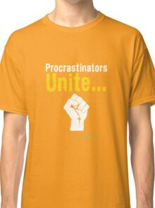 Procrastinators unite... tomorrow Classic T-Shirt