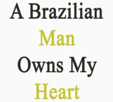 A Brazilians Man Owns My Heart  by supernova23