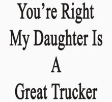 You're Right My Daughter Is A Great Trucker  by supernova23