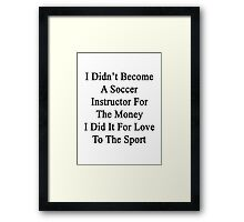 I Didn't Become A Soccer Instructor For The Money I Did It For Love To The Sport  Framed Print