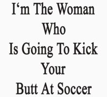 I'm The Woman Who Is Going To Kick Your Butt At Soccer  by supernova23