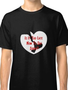 To Late To Say Sorry Classic T-Shirt