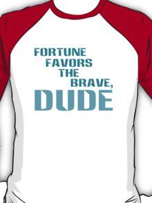 Fortune Favors the Brave, Dude. (Color Text) T-Shirt