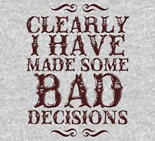 clearly i have made some BAD decisions. Unisex T-Shirt