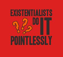 existentialists do it POINTLESSLY. Unisex T-Shirt