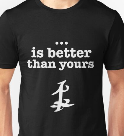 ... is better than yours. Unisex T-Shirt