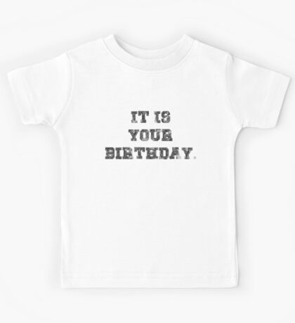 IT IS YOUR BIRTHDAY. Kids Tee
