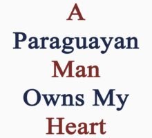 A Paraguayan Man Owns My Heart by supernova23