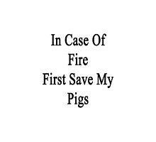 In Case Of Fire First Save My Pigs  by supernova23