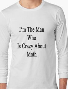 I'm The Man Who Is Crazy About Math  Long Sleeve T-Shirt