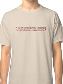* insert contradictory statement for dichotomous juxtaposition * Classic T-Shirt