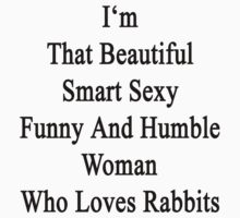 I'm That Beautiful Smart Sexy Funny And Humble Woman Who Loves Rabbits  by supernova23