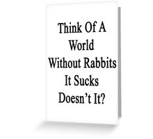 Think Of A World Without Rabbits It Sucks Doesn't It?  Greeting Card