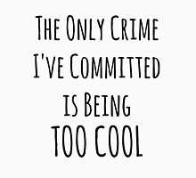 The Only Crime I've Committed Is Being Too Cool | Black Unisex T-Shirt
