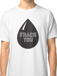 Frack You - Stop Fracking Classic T-Shirt