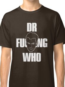 Dr F---ing Who (White Text) Classic T-Shirt