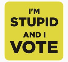 I'm Stupid and I Vote (sticker) by Tunic