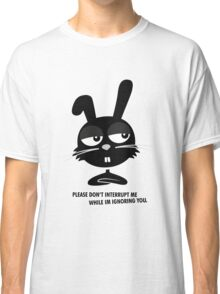PLEASE DON'T  INTERRUPT ME WHILE IM IGNORING YOU. Classic T-Shirt