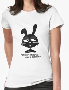 PLEASE DON'T  INTERRUPT ME WHILE IM IGNORING YOU. Womens Fitted T-Shirt