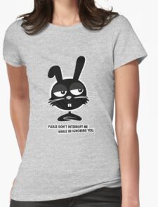 PLEASE DON'T  INTERRUPT ME WHILE IM IGNORING YOU. Womens T-Shirt