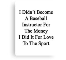 I Didn't Become A Baseball Instructor For The Money I Did It For Love To The Sport Canvas Print
