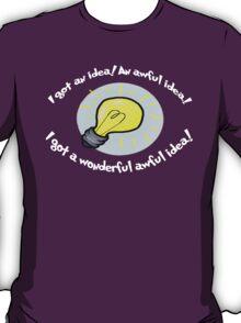 I got an Idea! an awful idea! a wonderful awful idea! T-Shirt