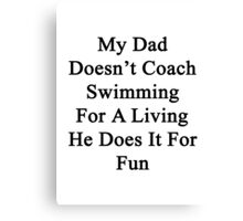 My Dad Doesn't Coach Swimming For A Living He Does It For Fun Canvas Print