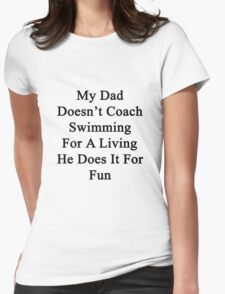My Dad Doesn't Coach Swimming For A Living He Does It For Fun Womens Fitted T-Shirt