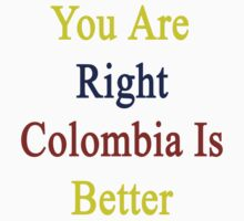 You Are Right Colombia Is Better  by supernova23