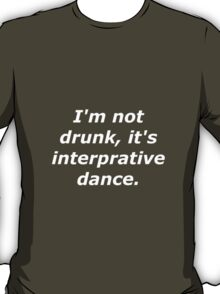 I'm not drunk, it's interpretive dance. T-Shirt
