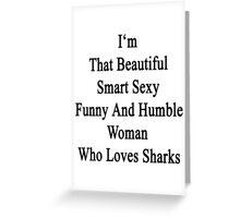 I'm That Beautiful Smart Sexy Funny And Humble Woman Who Loves Sharks  Greeting Card