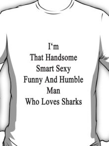 I'm That Handsome Smart Sexy Funny And Humble Man Who Loves Sharks  T-Shirt