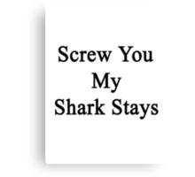 Screw You My Shark Stays  Canvas Print