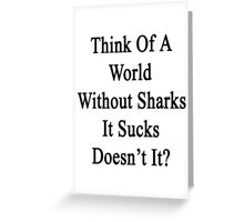 Think Of A World Without Sharks It Sucks Doesn't It?  Greeting Card
