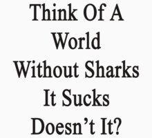 Think Of A World Without Sharks It Sucks Doesn't It?  by supernova23