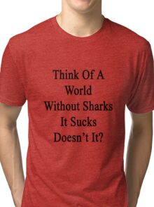 Think Of A World Without Sharks It Sucks Doesn't It?  Tri-blend T-Shirt
