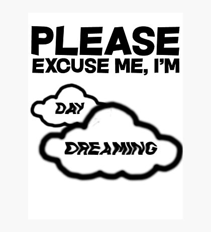 Please excuse me, I'm daydreaming Photographic Print